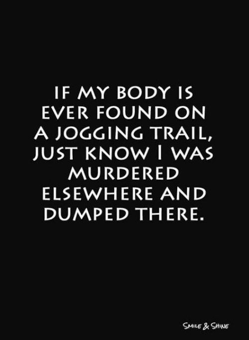 Elsewhere: IF MY BODY IS  EVER FOUND ON  A JOGGING TRAIL,  JUST KNOW I WAS  MURDERED  ELSEWHERE AND  DUMPED THERE.  SMILE& SHNE
