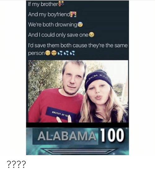Dank Memes, Brother, and One: If my brother  And my boyfriend's  We're both drowning  And I could only save one  I'd save them both cause they're the same  AUTU  ALABAMA100 ????