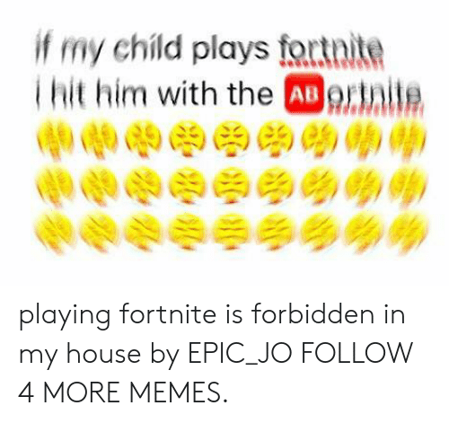Deepfriedmemes: if my child plays fortnite  Thit him with the ABortite  0 playing fortnite is forbidden in my house by EPIC_JO FOLLOW 4 MORE MEMES.