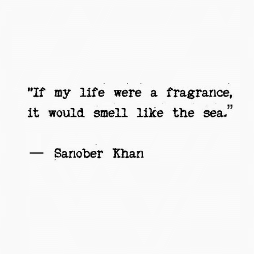"Life, Smell, and Khan: ""If my life were a fragrance,  it would smell like the sea.""  05  Sanober Khan"
