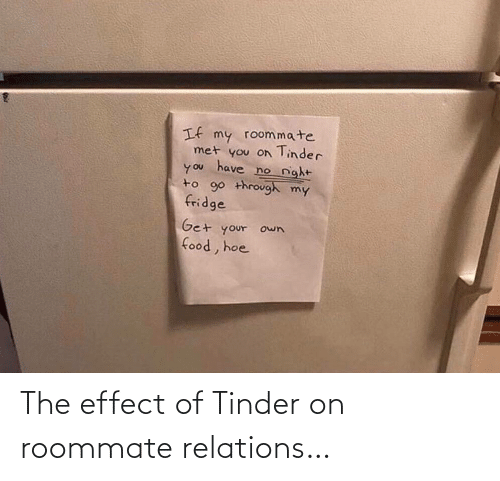 Get Your: If my roommate  met you on Tinder  have  no night  you  to 90 through my  fridge  Get your own  food, hoe The effect of Tinder on roommate relations…