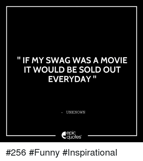 Funny Inspirational: IF MY SWAG WAS A MOVIE  IT WOULD BE SOLD OUT  EVERYDAY  UNKNOWN  epIC  quotes #256 #Funny #Inspirational