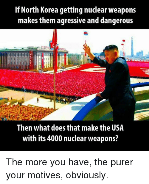 agressive: If North Korea getting nuclear weapons  makes them agressive and dangerous  Then what does that make the USA  with its 4000 nuclear weapons? The more you have, the purer your motives, obviously.