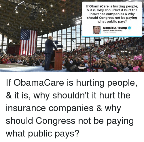 insurance companies: If ObamaCare is hurting people,  & it is, why shouldn't it hurt the  insurance companies & why  should Congress not be paying  what public pays?  Donald J. Trump  @realDonaldTrump  RUMP If ObamaCare is hurting people, & it is, why shouldn't it hurt the insurance companies & why should Congress not be paying what public pays?