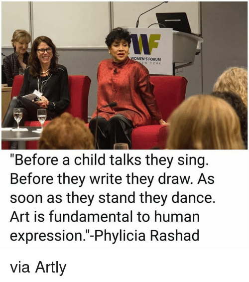 """Soon..., Dance, and Art: iF  OMEN'S FORUM  """"Before a child talks they sing  Before they write they draw. As  soon as they stand they dance.  Art is fundamental to human  expression.""""-Phylicia Rashad via Artly"""