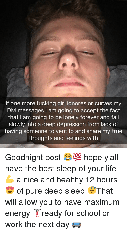 Energy, Fall, and Fucking: If one more fucking girl ignores or curves my  DM messages I am going to accept the fact  that I am going to be lonely forever and fall  slowly into a deep depression from lack of  having someone to vent to and share my true  thoughts and feelings with Goodnight post 😂💯 hope y'all have the best sleep of your life 💪 a nice and healthy 12 hours 😍 of pure deep sleep 😴That will allow you to have maximum energy 🏋🏻‍♀️ready for school or work the next day 🚌