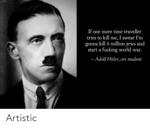 start a: If one more time traveller  tries to kill me, I swear I'm  gonna kill 6 million jews and  start a fucking world war.  - Adolf Hitler, art student Artistic