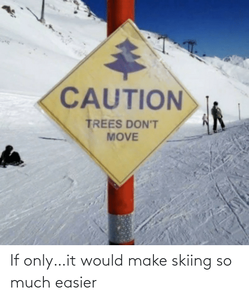 Only: If only…it would make skiing so much easier