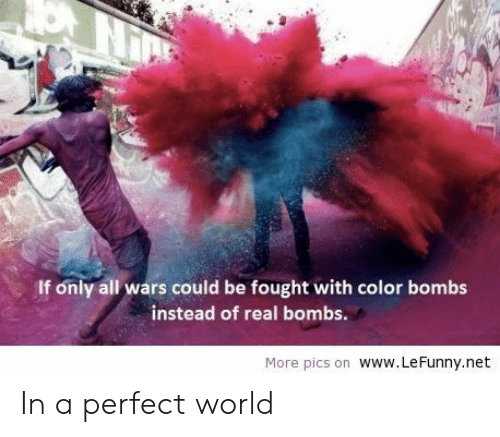 Lefunny: If only all wars could be fought with color bombs  instead of real bombs.  More pics on Www. LeFunny.net In a perfect world
