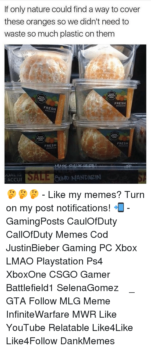 Mlg Meme: If only nature could find a way to cover  these oranges so we didn't need to  waste so much plastic on them  RIGHT  FRESH  PROOUCE  FRESH  RIGHT  MADE  FRESH  FRESH  SALE MANDARIN  ACCU 🤔🤔🤔 - Like my memes? Turn on my post notifications! 📲 - GamingPosts CaulOfDuty CallOfDuty Memes Cod JustinBieber Gaming PC Xbox LMAO Playstation Ps4 XboxOne CSGO Gamer Battlefield1 SelenaGomez بوس_ستيشن GTA Follow MLG Meme InfiniteWarfare MWR Like YouTube Relatable Like4Like Like4Follow DankMemes