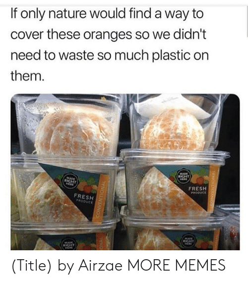 Dank, Fresh, and Memes: If only nature would find a way to  cover these oranges so we didn't  need to waste so much plastic on  them.  FRESH  PROOUCE  FRESH  PRODUCE (Title) by Airzae MORE MEMES