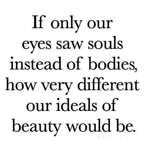 Bodies , Saw, and How: If only our  eves saw souls  instead of bodies,  how very different  our ideals of  beauty would be