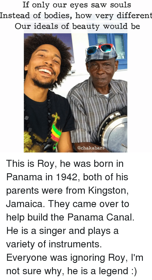 panama canal: If only our eyes saw souls  Instead of bodies, how very different  Our ideals of beauty would be  achakabars This is Roy, he was born in Panama in 1942, both of his parents were from Kingston, Jamaica. They came over to help build the Panama Canal. He is a singer and plays a variety of instruments. Everyone was ignoring Roy, I'm not sure why, he is a legend :)