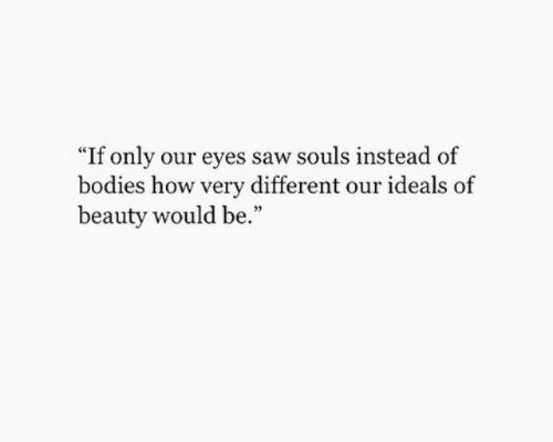 """Bodies : """"If only our eyes saw souls instead of  bodies how very different our ideals  beauty would be."""""""
