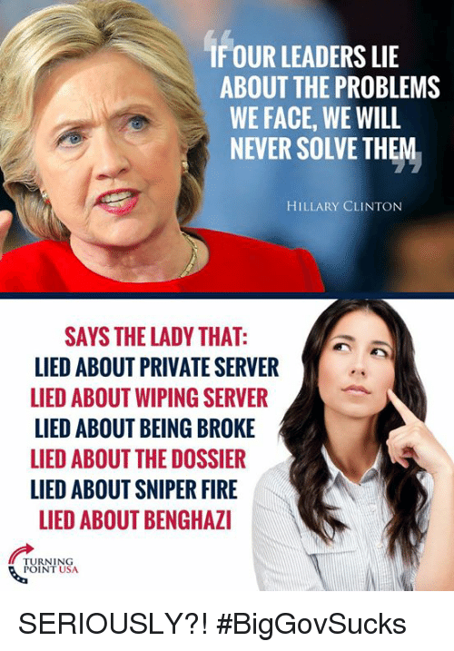 Being Broke, Fire, and Hillary Clinton: IF OUR LEADERS LIE  ABOUT THE PROBLEMS  WE FACE, WE WILL  NEVER SOLVE THEM  HILLARY CLINTON  SAYS THE LADY THAT:  LIED ABOUT PRIVATE SERVER  LIED ABOUT WIPING SERVER  LIED ABOUT BEING BROKE  LIED ABOUT THE DOSSIER  LIED ABOUT SNIPER FIRE  LIED ABOUT BENGHAZI  TURNING  POINT USA SERIOUSLY?! #BigGovSucks