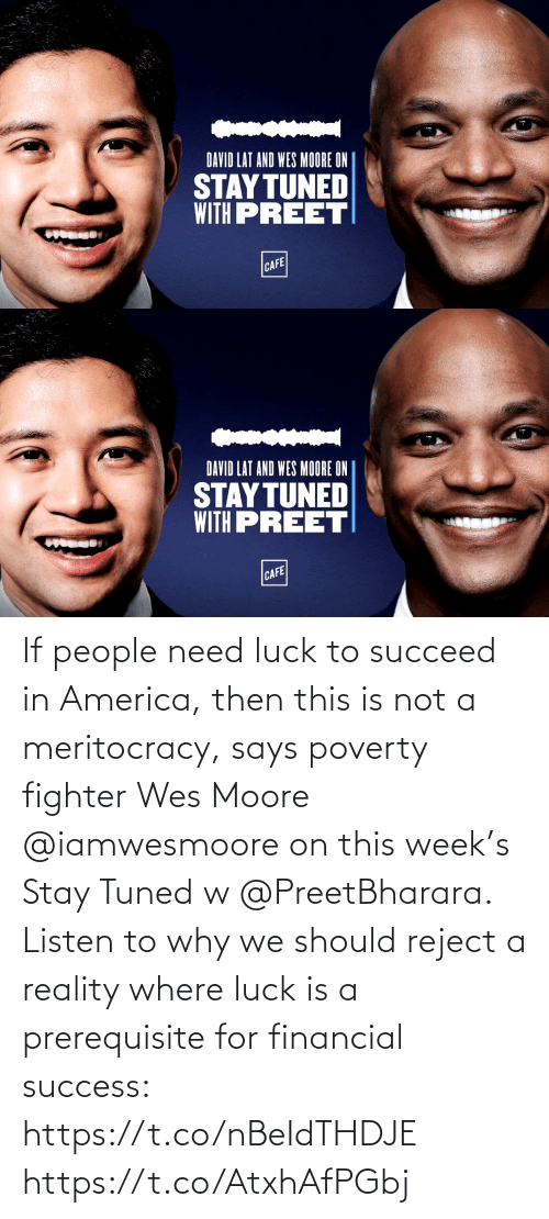 in america: If people need luck to succeed in America, then this is not a meritocracy, says poverty fighter Wes Moore @iamwesmoore on this week's Stay Tuned w @PreetBharara. Listen to why we should reject a reality where luck is a prerequisite for financial success: https://t.co/nBeIdTHDJE https://t.co/AtxhAfPGbj