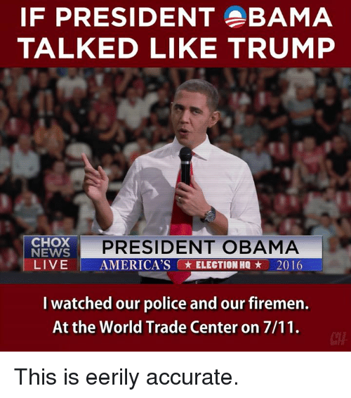 world-trade-centers: IF PRESIDENT BAMA  TALKED LIKE TRUMP  PRESIDENT OBAMA  CHOK  NEWS  LIVE  AMERICA'S ELECTION HQ 2016  I watched our police and our firemen.  At the World Trade Center on 7/11. This is eerily accurate.