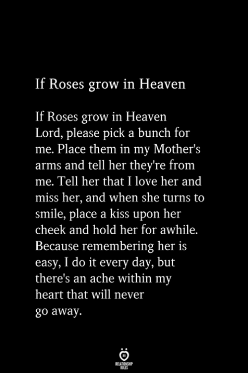 Heaven, Love, and Heart: If Roses grow in Heaven  Roses grow in Heaven  Lord, please pick a bunch for  me. Place them in my Mother's  arms and tell her they're from  me. Tell her that I love her and  miss her, and when she turns to  smile, place a kiss upon her  cheek and hold her for awhile.  Because remembering her is  easy, I do it every day, but  there's an ache within my  heart that will never  go away.