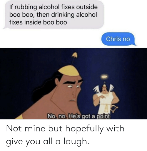 Chris: If rubbing alcohol fixes outside  boo boo, then drinking alcohol  fixes inside boo boo  Chris no  No, no He's got a point Not mine but hopefully with give you all a laugh.
