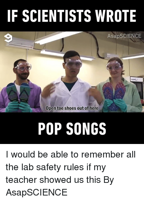 Dank, Pop, and Shoes: IF SCIENTISTS WROTE  AsapSCIENCE  Open toe shoes out of here  POP SONGS I would be able to remember all the lab safety rules if my teacher showed us this  By AsapSCIENCE