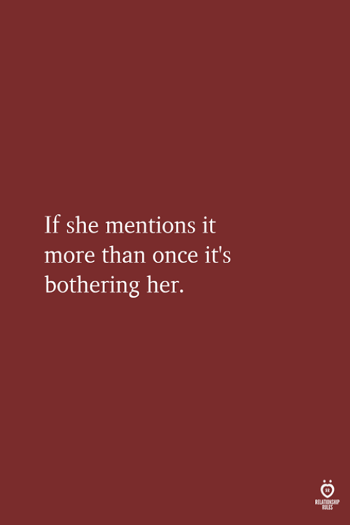 Her, Once, and She: If she mentions it  more than once it's  bothering her.  ELATIONSHIP  OLES
