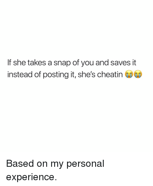 Dank Memes, Experience, and Personal: If she takes a snap of you and saves it  instead of posting it, she's cheatin Based on my personal experience.