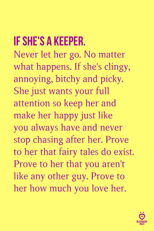 Love, Happy, and Never: IF SHE'S A KEEPER.  Never let her go. No matter  what happens. If she's clingy,  annoying, bitchy and picky.  She just wants your full  attention so keep her and  make her happy just like  you always have and never  stop chasing after her. Prove  to her that fairy tales do exist.  Prove to her that you aren't  like any other guy. Prove to  her how much you love her  ULES