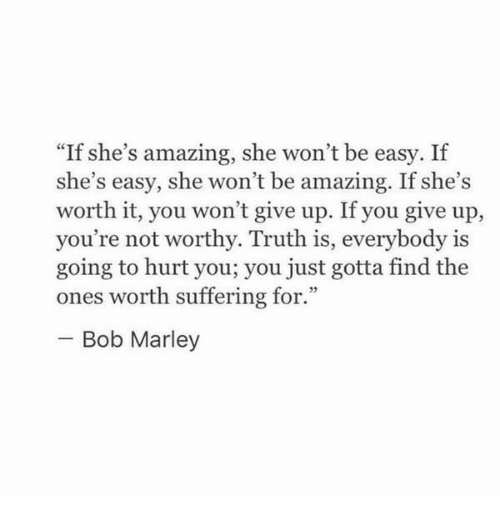 """Bob Marley: """"If she's amazing, she won't be easy. If  she's easy, she won't be amazing. If she's  worth it, you won't give up. If you give up,  you're not worthy. Truth is, everybody is  going to hurt you; you just gotta find the  ones worth suffering for.  Bob Marley"""