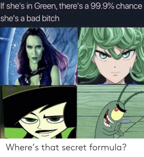 Bad, Bad Bitch, and Bitch: If she's in Green, there's a 99.9% chance  she's a bad bitch Where's that secret formula?