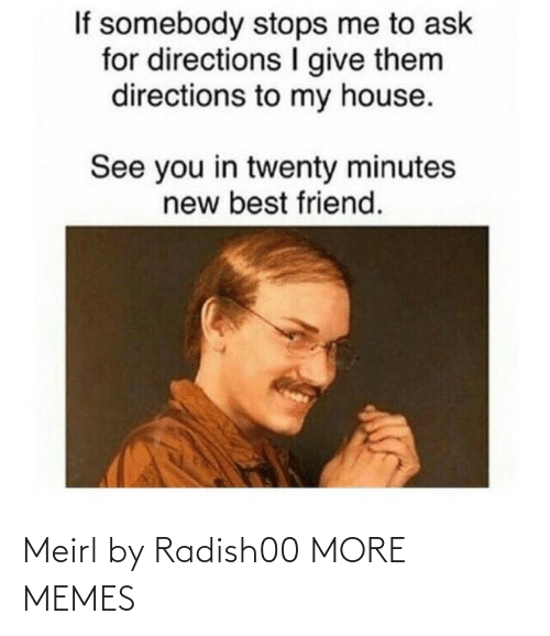 best friend: If somebody stops me to ask  for directions give them  directions to my house.  See you in twenty minutes  new best friend. Meirl by Radish00 MORE MEMES