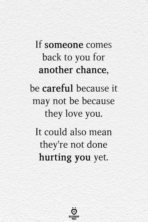 Love, Mean, and Back: If someone comes  back to you for  another chance,  be careful because it  may not be because  they love you.  It could also mean  they're not done  hurting you yet.  RELATIONG