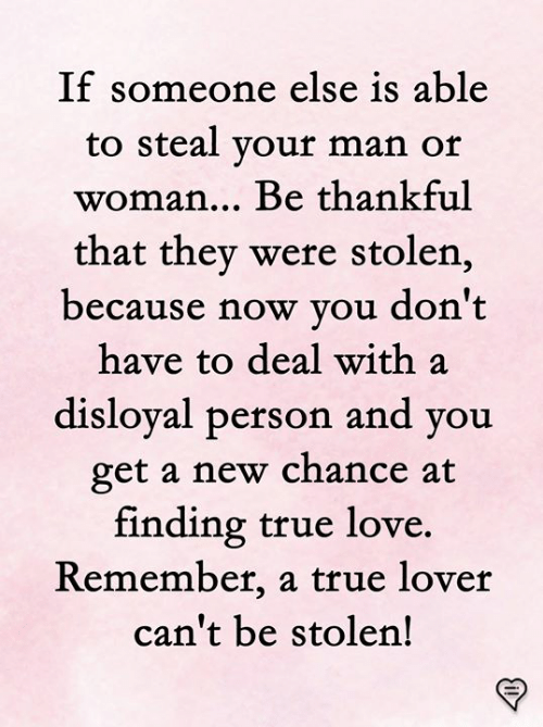 Love, Memes, and True: If  someone else is able  to steal vour man or  woman... Be thankful  that they were stolen,  because now you don't  have to deal with a  disloyal person and  vou  get a new chance at  finding true love.  Remember, a true lover  can't be stolen!