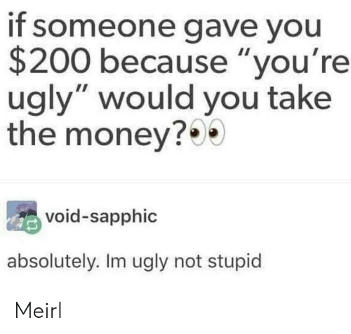 """void: if someone gave you  $200 because """"you're  ugly"""" would you take  the money?0  void-sapphic  absolutely. Im ugly not stupid Meirl"""