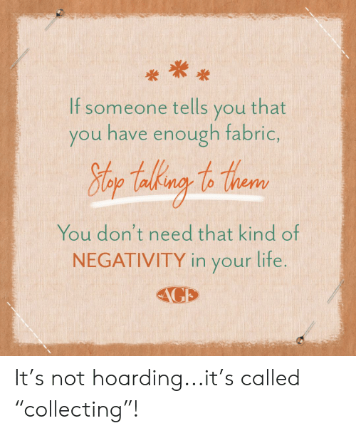 """hoarding: If someone tells you that  you have enough fabric,  Hlop Takng to thear  You don't need that kind of  NEGATIVITY in your lite.  AGE It's not hoarding...it's called """"collecting""""!"""