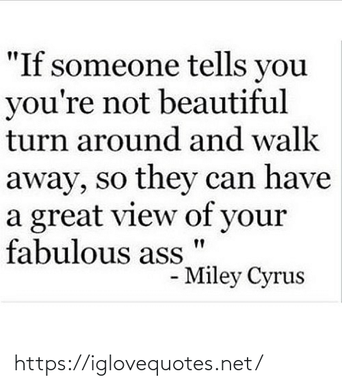 "fabulous: ""If someone tells you  you're not beautiful  turn around and walk  away, so they can have  a great view of your  fabulous ass  - Miley Cyrus https://iglovequotes.net/"