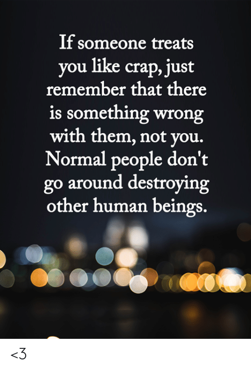 Normal People: If someone treats  you like crap, just  remember that there  is something wrong  with them, not you.  Normal people don't  go around destroying  other human beings. <3
