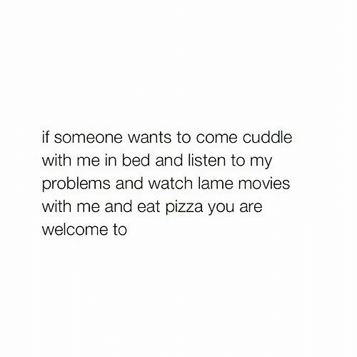 Come Cuddle: if someone wants to come cuddle  with me in bed and listen to my  problems and watch lame movies  with me and eat pizza you are  welcome to