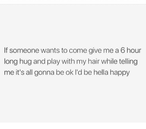 Hair, Happy, and Humans of Tumblr: If someone wants to come give me a 6 hour  long hug and play with my hair while telling  me it's all gonna be ok l'd be hella happy