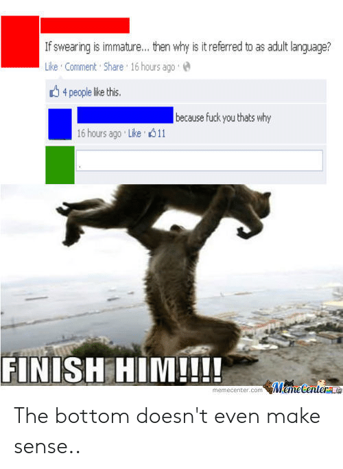 Fuck You Thats Why: If swearing is immature... then why is it referred to as adult language?  Like Comment Share 16 hours ago  4 people like this.  because fuck you thats why  16 hours ago Like 11  FINISH HIM!!!  MemeCenter  memecenter.com The bottom doesn't even make sense..