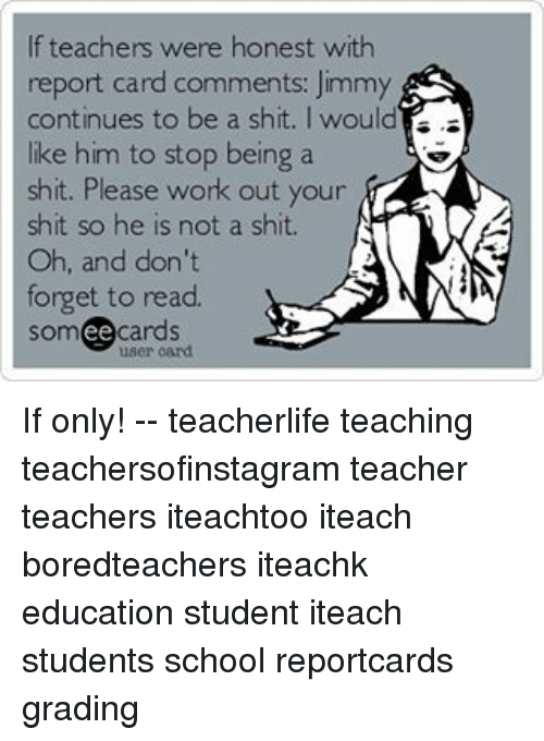 educationals: If teachers were honest with  report card comments: Jimmy  continues to be a shit. I would  is.  like him to stop being a  shit. Please work out your  shit so he is not a shit.  N  Oh, and don't  forget to read.  cards  ee If only! -- teacherlife teaching teachersofinstagram teacher teachers iteachtoo iteach boredteachers iteachk education student iteach students school reportcards grading