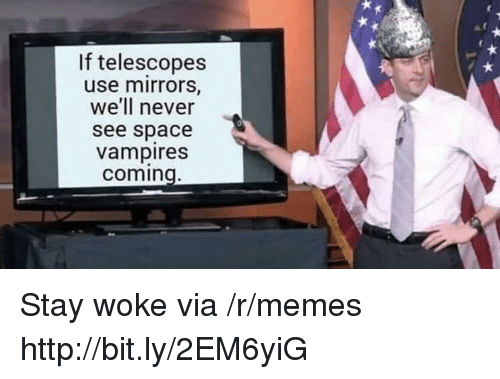 stay woke: If telescopes  use mirrors,  we'll never  see space  vampires  coming Stay woke via /r/memes http://bit.ly/2EM6yiG