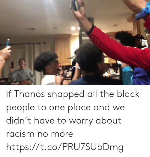 snapped: if Thanos snapped all the black people to one place and we didn't have to worry about racism no more https://t.co/PRU7SUbDmg