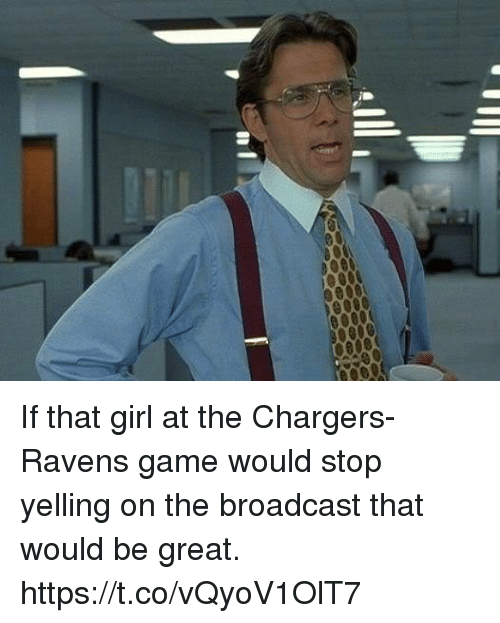 broadcast: If that girl at the Chargers-Ravens game would stop yelling on the broadcast that would be great. https://t.co/vQyoV1OlT7