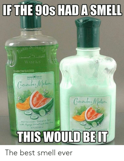 Dank, Shower, and Smell: IF THE 90s HAD A SMELL  Wwks  THROWBACKce  Beth &Body Worko  Cundus Melen  Creustder Melon  REFAESHING SHOWER GE  Pa ett  THIS WOULD  MoISTURE BICH By LOTION The best smell ever