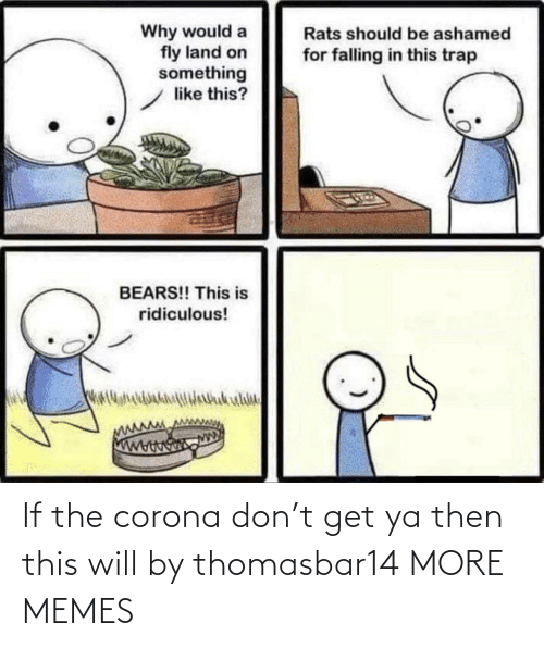 corona: If the corona don't get ya then this will by thomasbar14 MORE MEMES