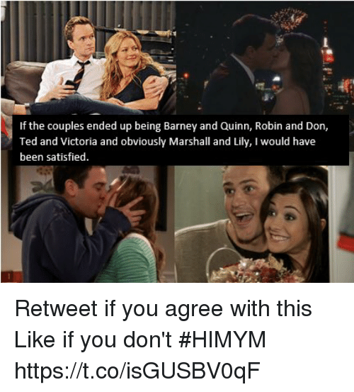 Barney, Memes, and Ted: If the couples ended up being Barney and Quinn, Robin and Don,  Ted and Victoria and obviously Marshall and Lily, I would have  been satisfied. Retweet if you agree with this Like if you don't #HIMYM https://t.co/isGUSBV0qF