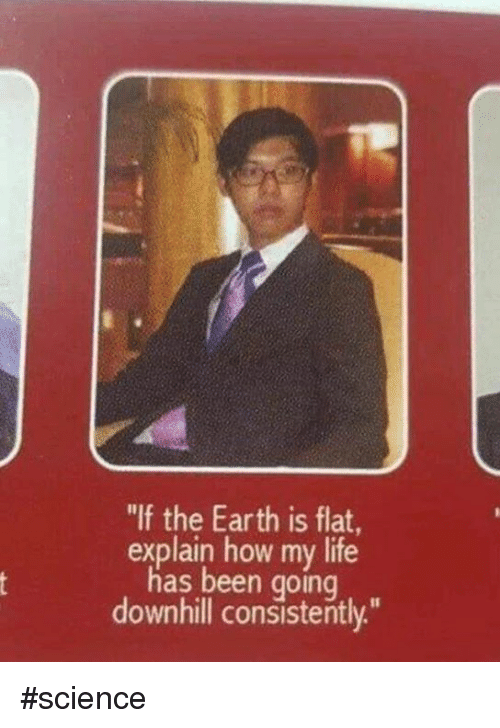 """Downhill: """"If the Earth is flat  explain how my life  has been going  downhill consistently."""" #science"""