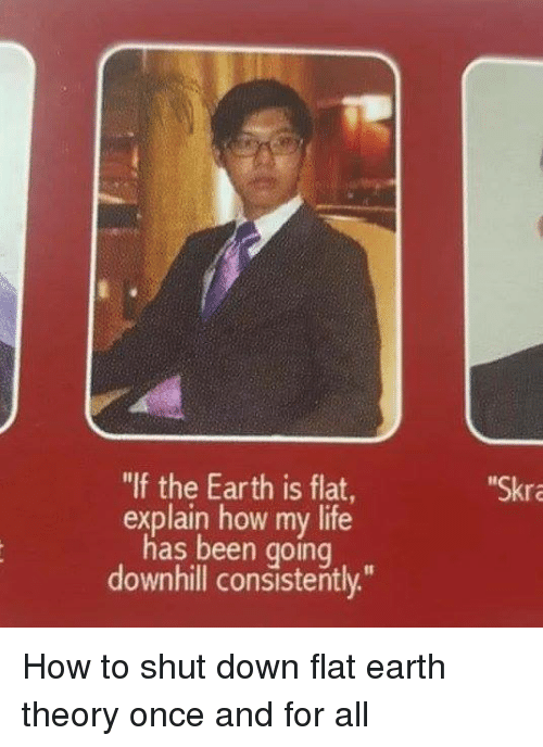 """Downhill: """"If the Earth is flat  explain how my life  has been going  downhill consistently.""""  Skr How to shut down flat earth theory once and for all"""