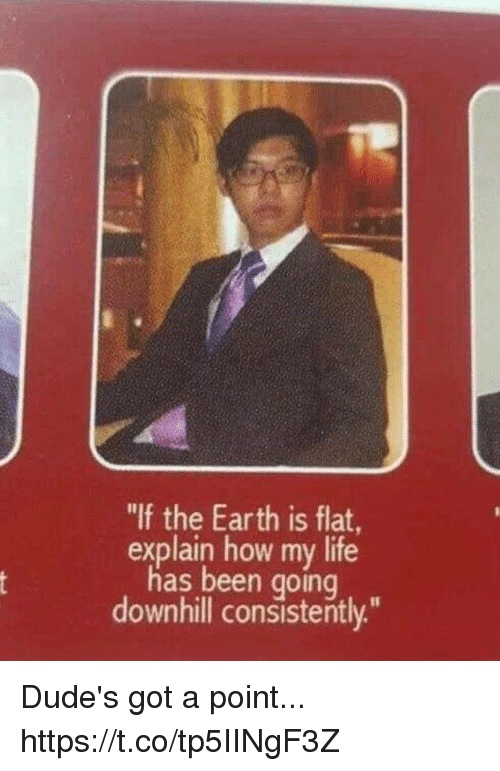 """Downhill: """"If the Earth is flat,  explain how my life  has been going  downhill consistently."""" Dude's got a point... https://t.co/tp5IINgF3Z"""