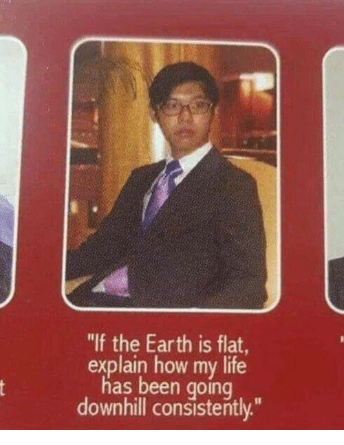 """Downhill: """"If the Earth is flat  explain how my life  has been going  downhill consistently"""""""